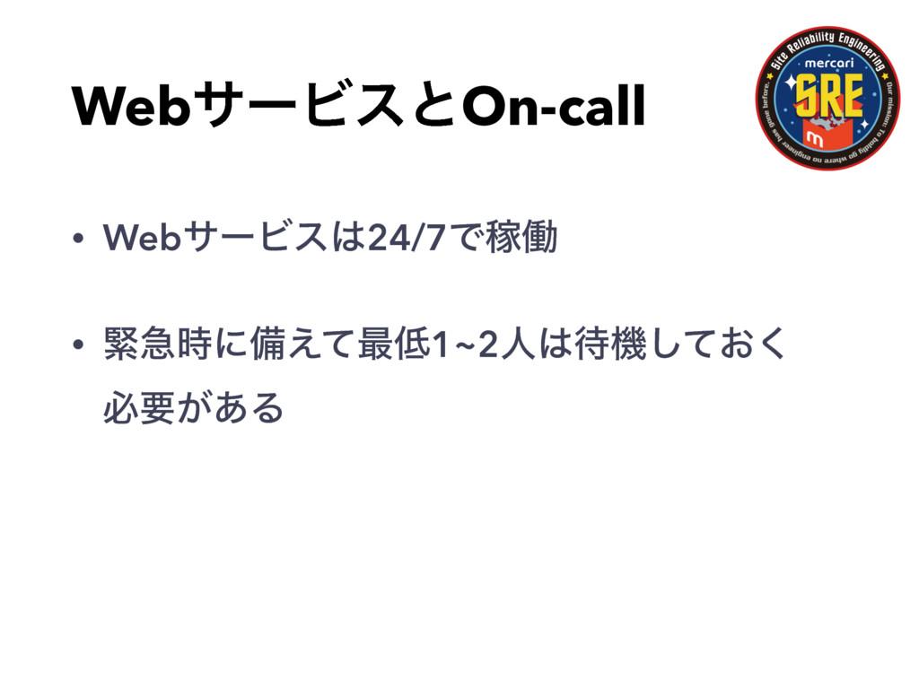 WebαʔϏεͱOn-call • WebαʔϏε24/7ͰՔಇ • ۓٸʹඋ͑ͯ࠷1~...