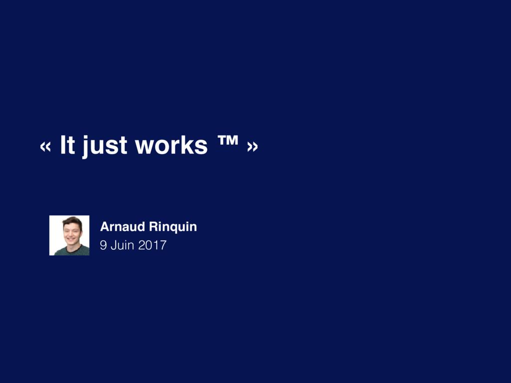 « It just works ™ » Arnaud Rinquin 9 Juin 2017