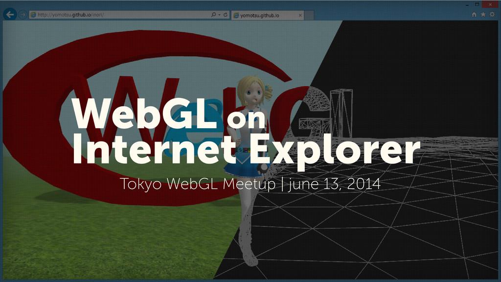1 WebGL on Internet Explorer Tokyo WebGL Meetup...