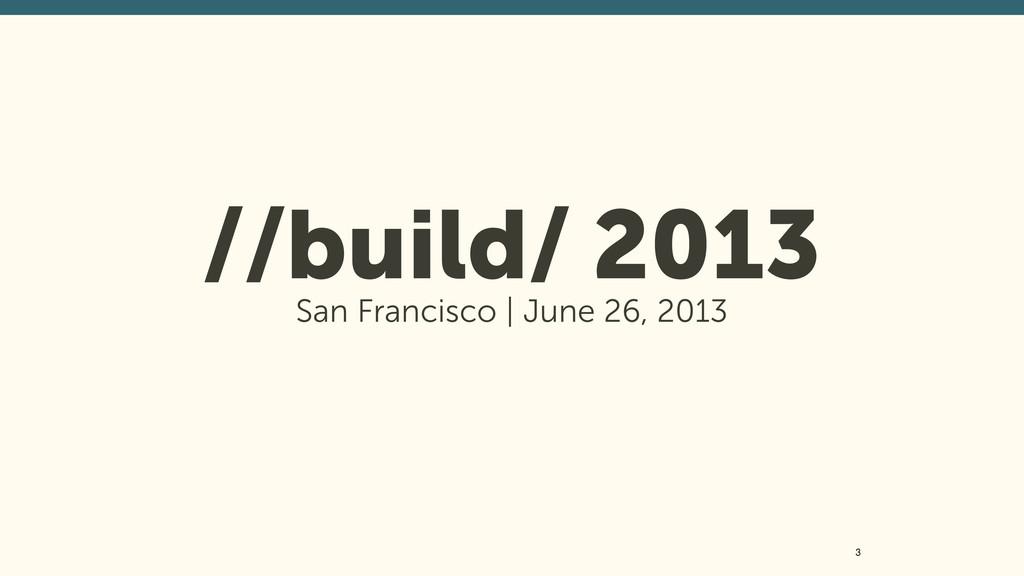 //build/ 2013 San Francisco | June 26, 2013 3