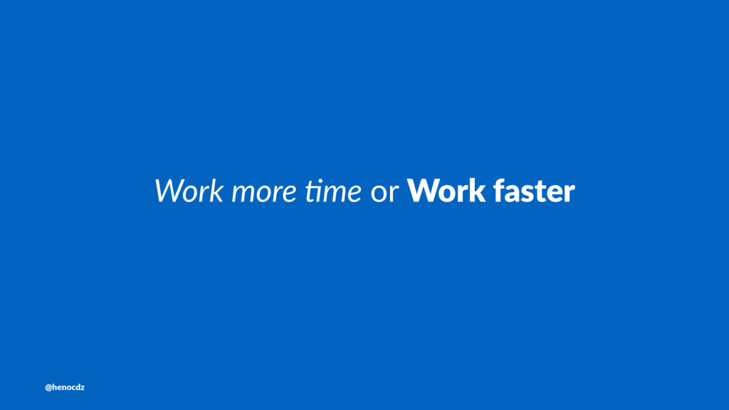Work more (me or Work faster @henocdz