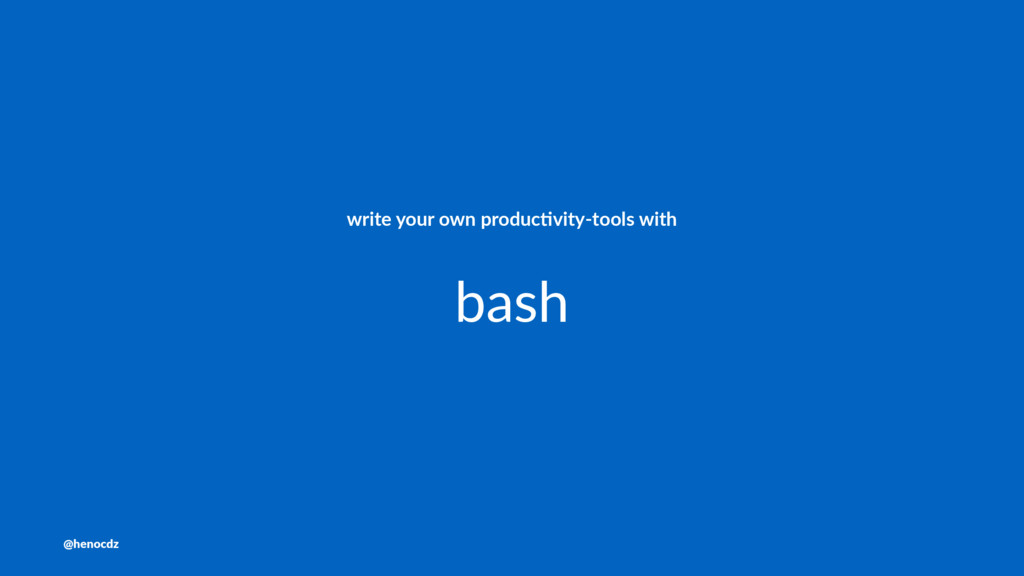 write your own produc.vity-tools with bash @hen...