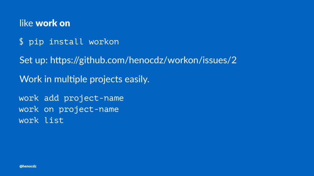 like work on $ pip install workon Set up: h)ps:...