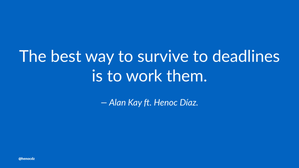 The best way to survive to deadlines is to work...