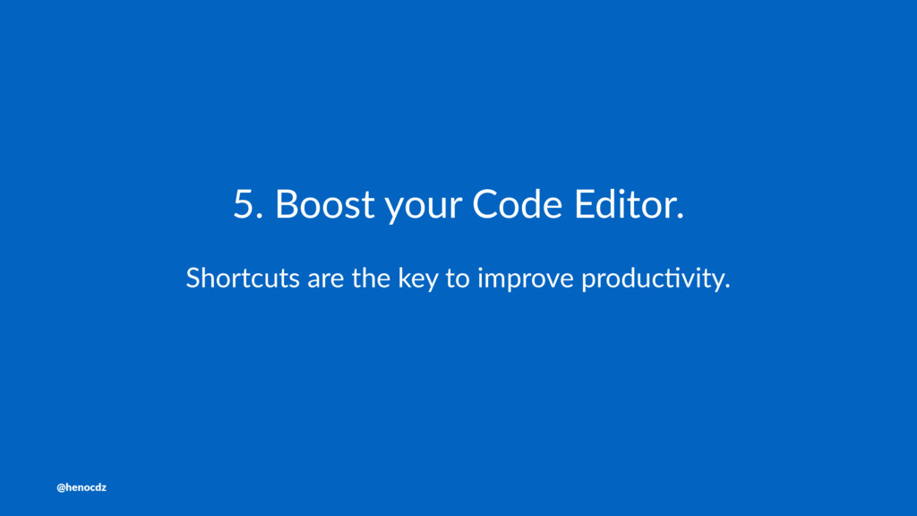 5. Boost your Code Editor. Shortcuts are the ke...