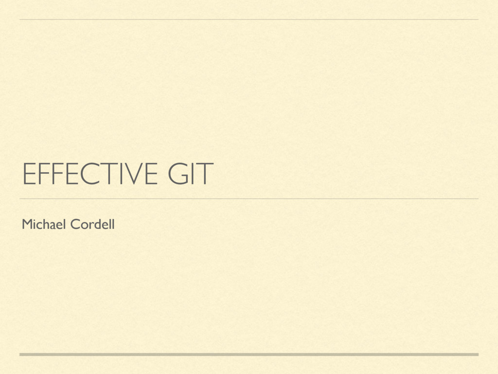 EFFECTIVE GIT Michael Cordell