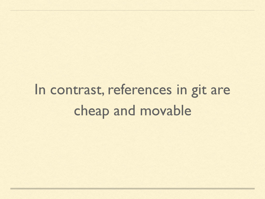 In contrast, references in git are cheap and mo...