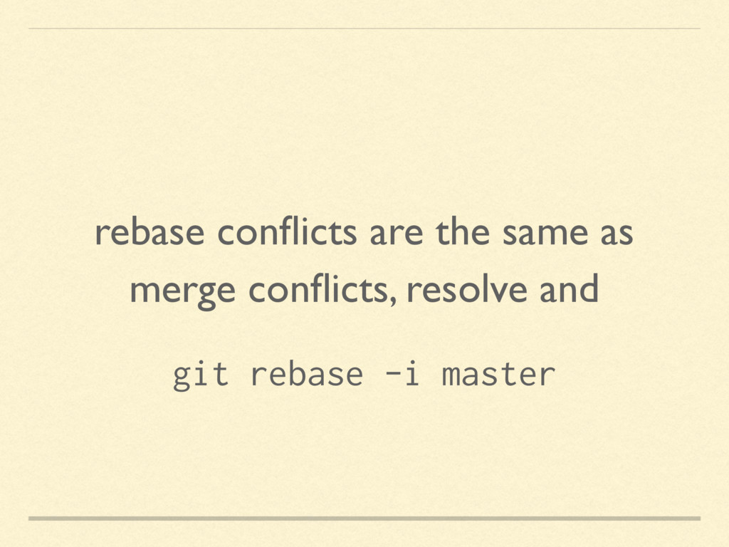 rebase conflicts are the same as merge conflicts,...