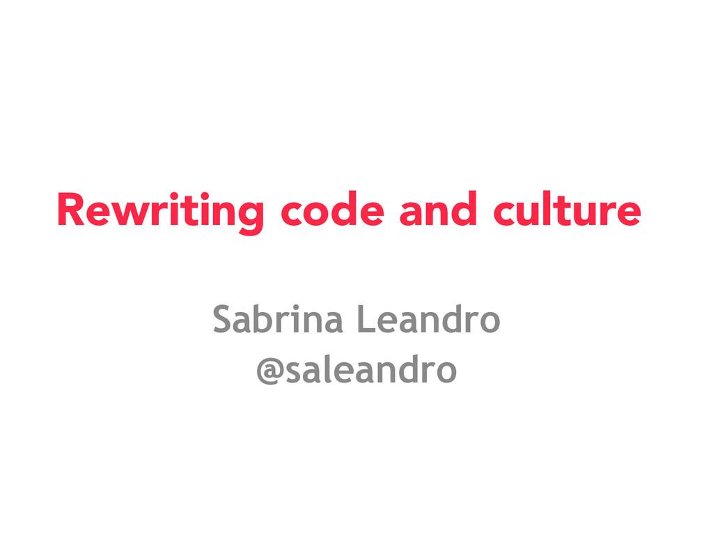 Rewriting code and culture Sabrina Leandro @sal...