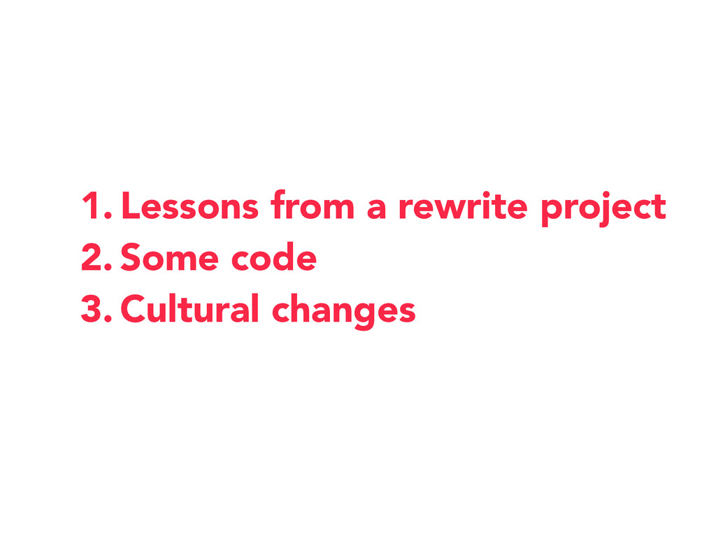 1. Lessons from a rewrite project 2. Some code ...