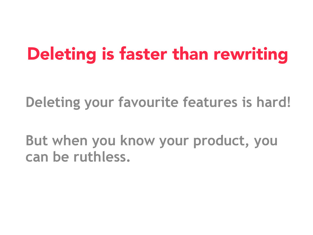Deleting your favourite features is hard! But w...