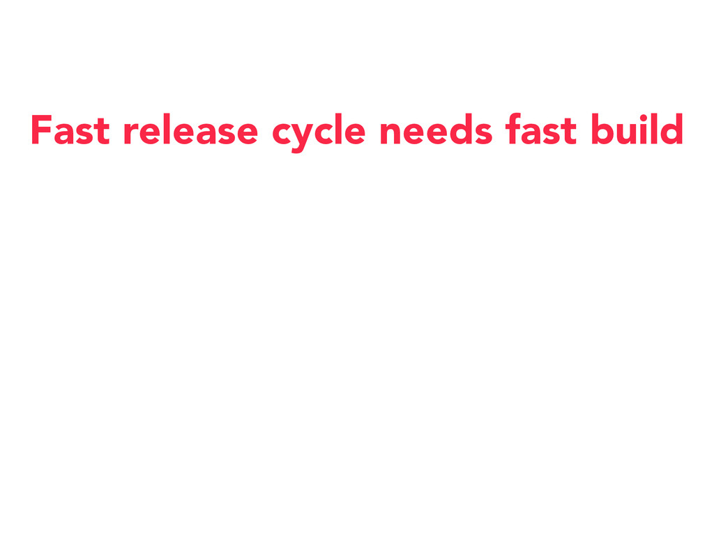 Fast release cycle needs fast build