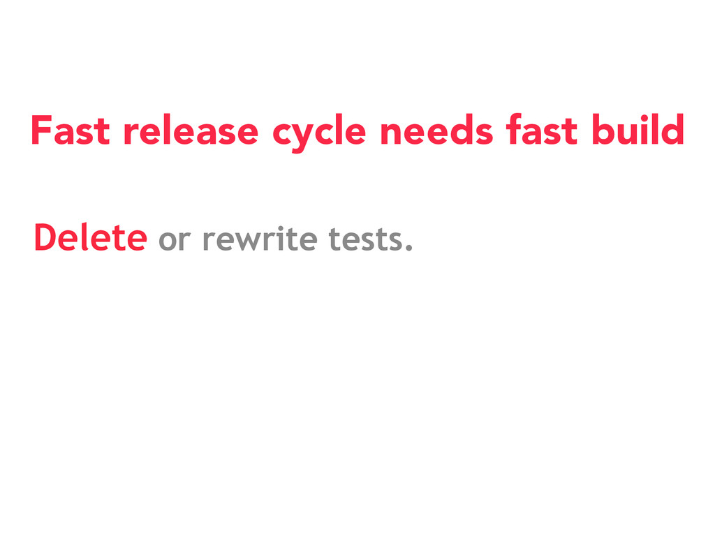 Fast release cycle needs fast build Delete or r...