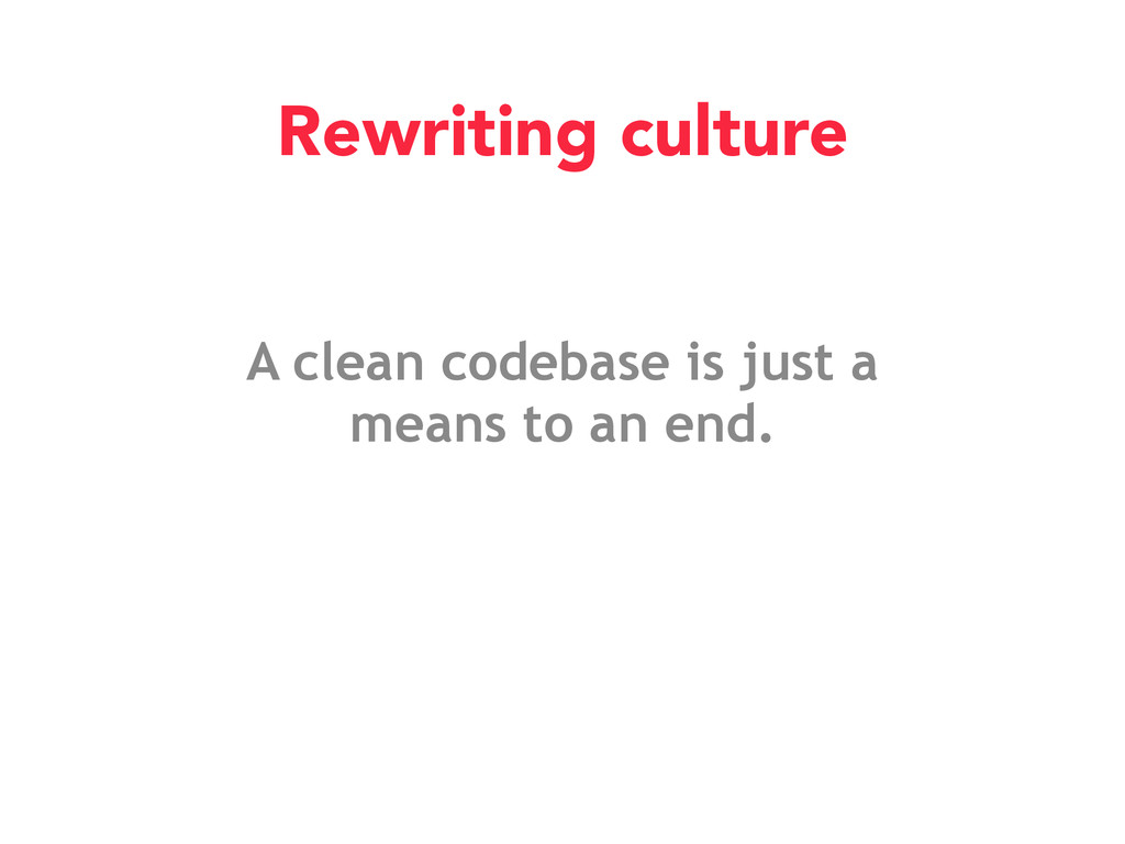 A clean codebase is just a means to an end. Rew...