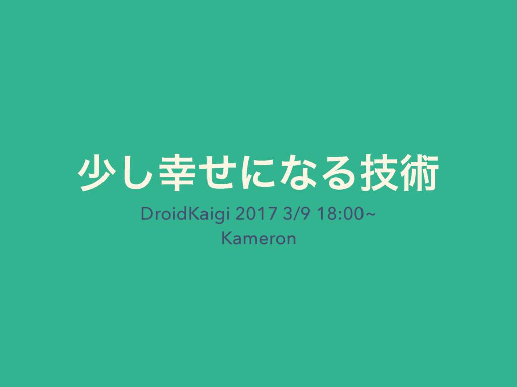 গͤ͠ʹͳΔٕज़ DroidKaigi 2017 3/9 18:00~ Kameron