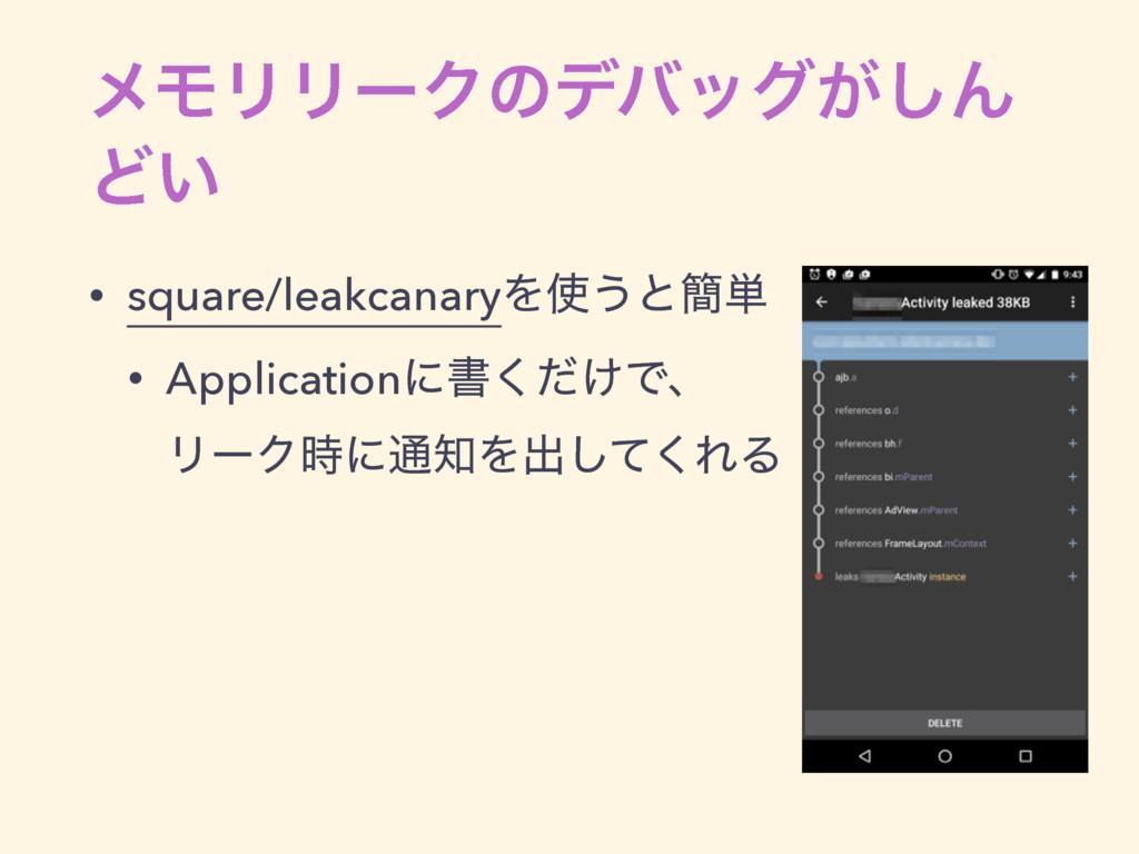 ϝϞϦϦʔΫͷσόοά͕͠Μ Ͳ͍ • square/leakcanaryΛ͏ͱ؆୯ • A...