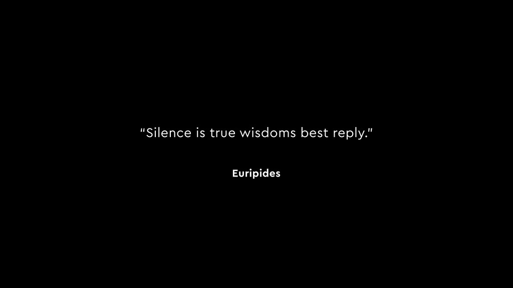 """Silence is true wisdoms best reply."" Euripides"