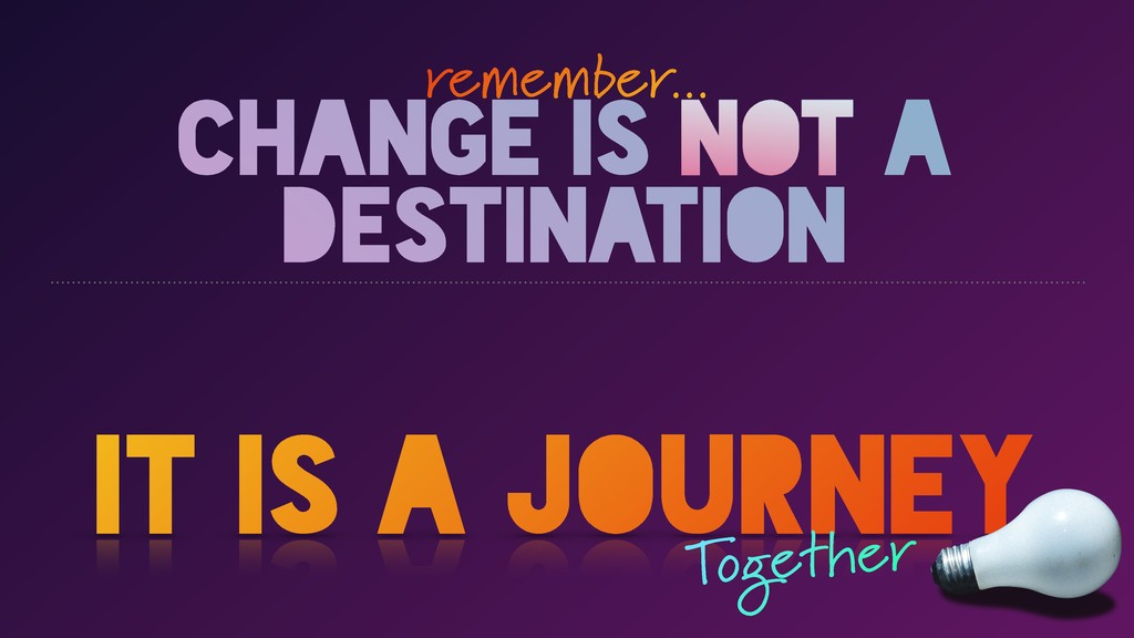 CHANGE IS NOT A DESTINATION it is a journey rem...