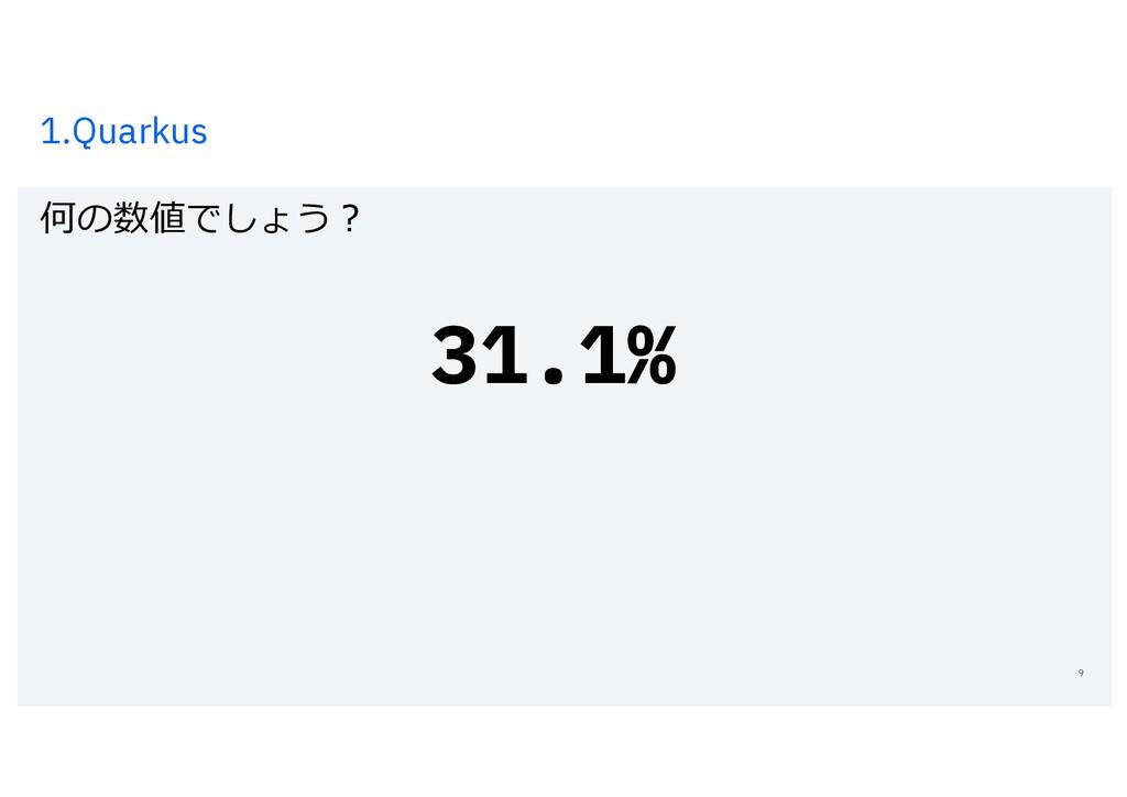1.Quarkus 何の数値でしょう︖ 9 31.1%