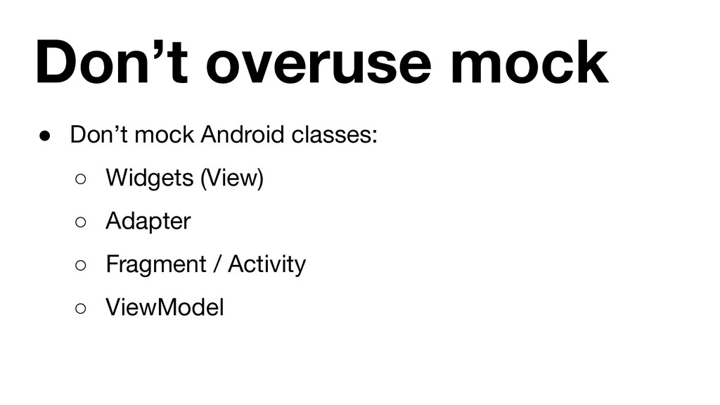 Don't overuse mock ● Don't mock Android classes...