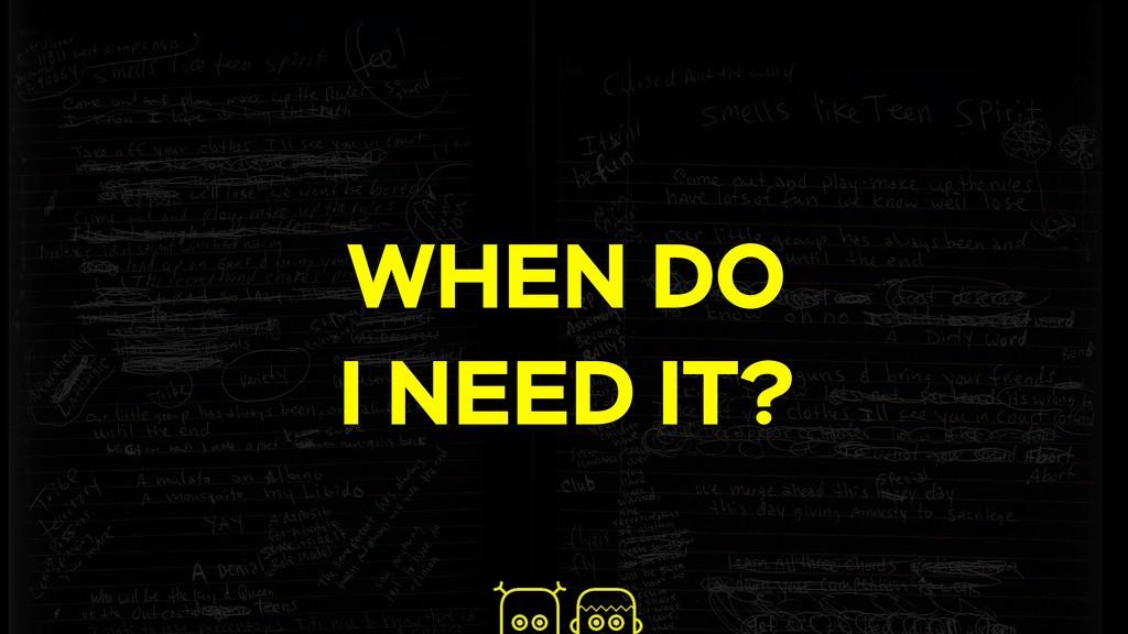 WHEN DO I NEED IT?