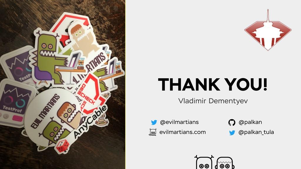 THANK YOU! Vladimir Dementyev @evilmartians evi...