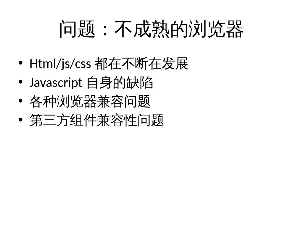 问题:不成熟的浏览器 • Html/js/css 都在不断在发展 • Javascript 自...