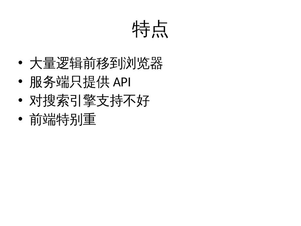 特点 • 大量逻辑前移到浏览器 • 服务端只提供 API • 对搜索引擎支持不好 • 前端特别重