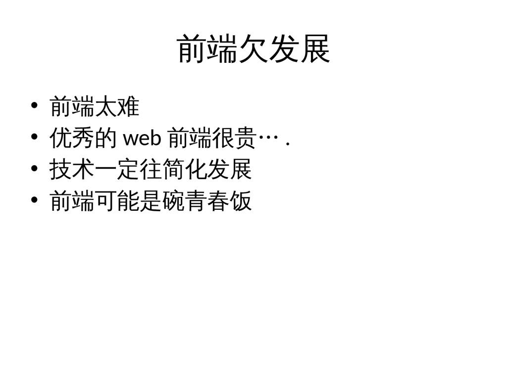 前端欠发展 • 前端太难 • 优秀的 web 前端很贵… . • 技术一定往简化发展 • 前端...