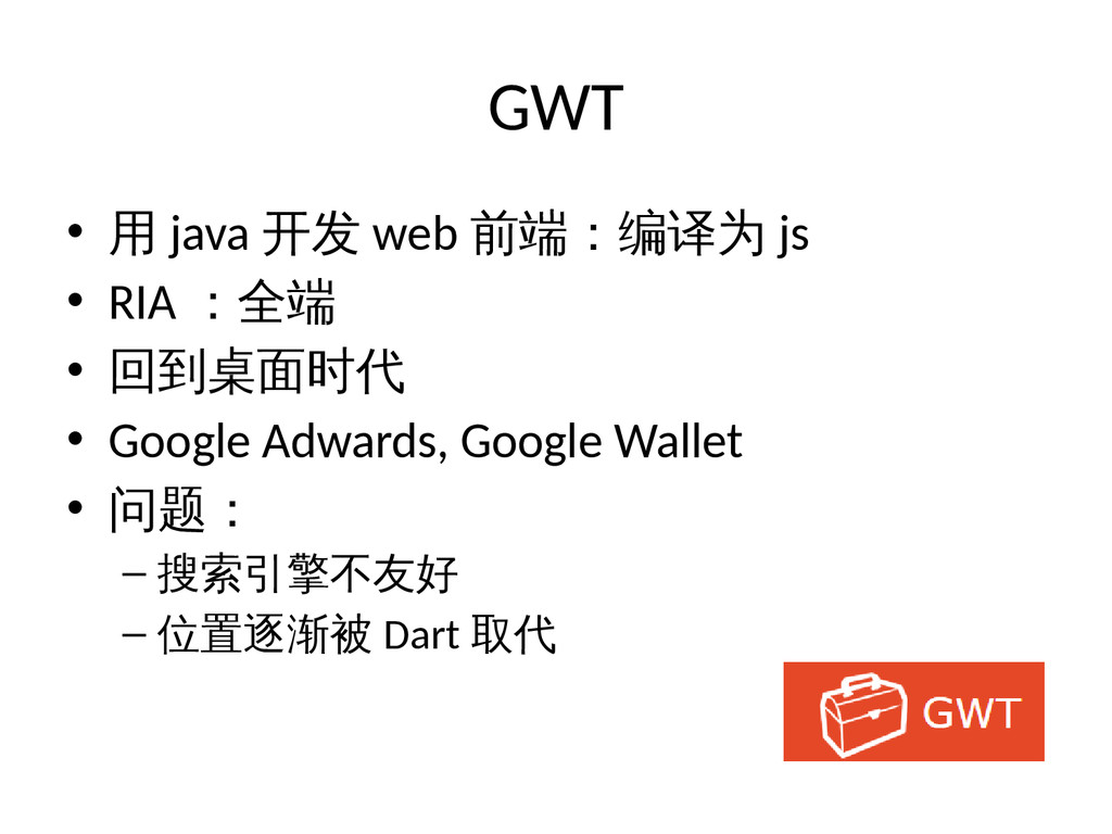 GWT • 用 java 开发 web 前端:编译为 js • RIA :全端 • 回到桌面时...
