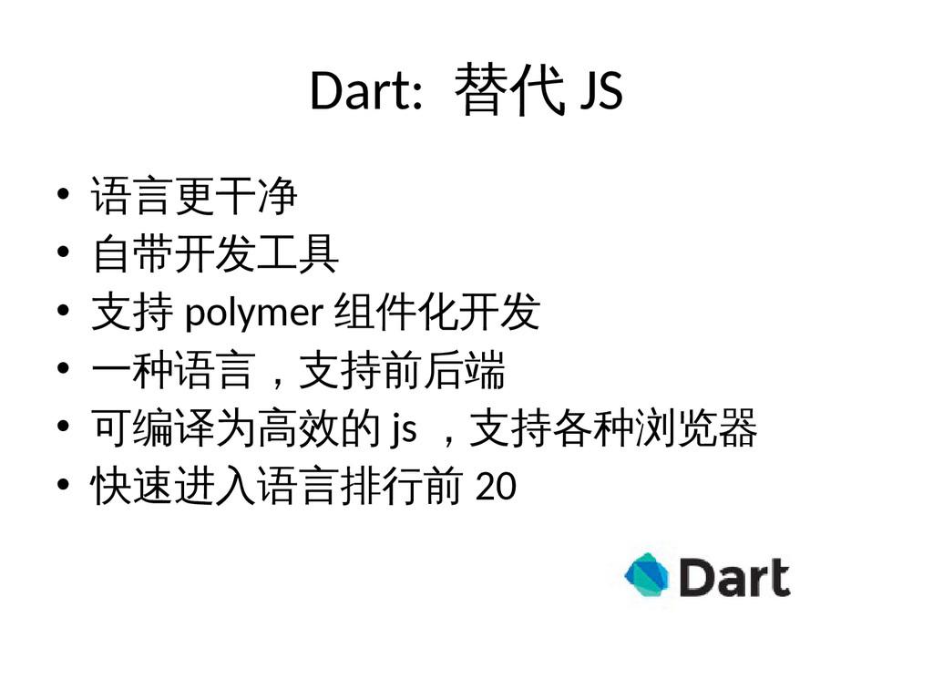 Dart: 替代 JS • 语言更干净 • 自带开发工具 • 支持 polymer 组件化开发...