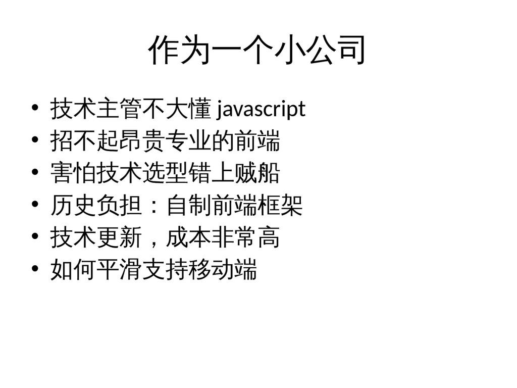 作为一个小公司 • 技术主管不大懂 javascript • 招不起昂贵专业的前端 • 害怕技...