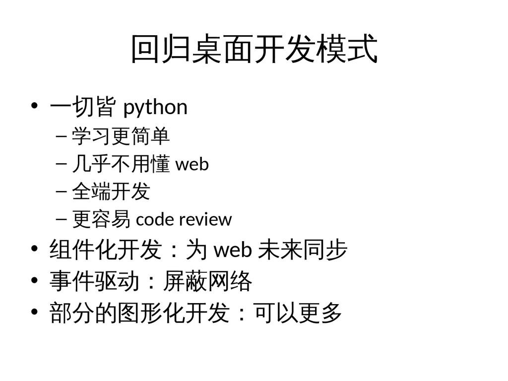 回归桌面开发模式 • 一切皆 python – 学习更简单 – 几乎不用懂 web – 全端开...