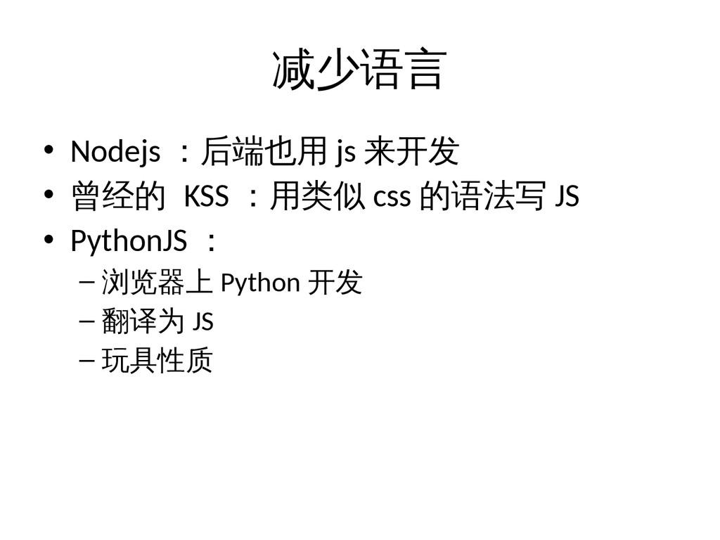 减少语言 • Nodejs :后端也用 js 来开发 • 曾经的 KSS :用类似 css 的...