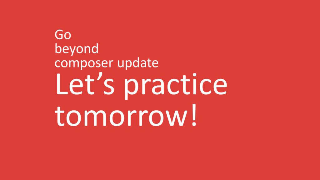 Go beyond composer update Let's practice tomorr...
