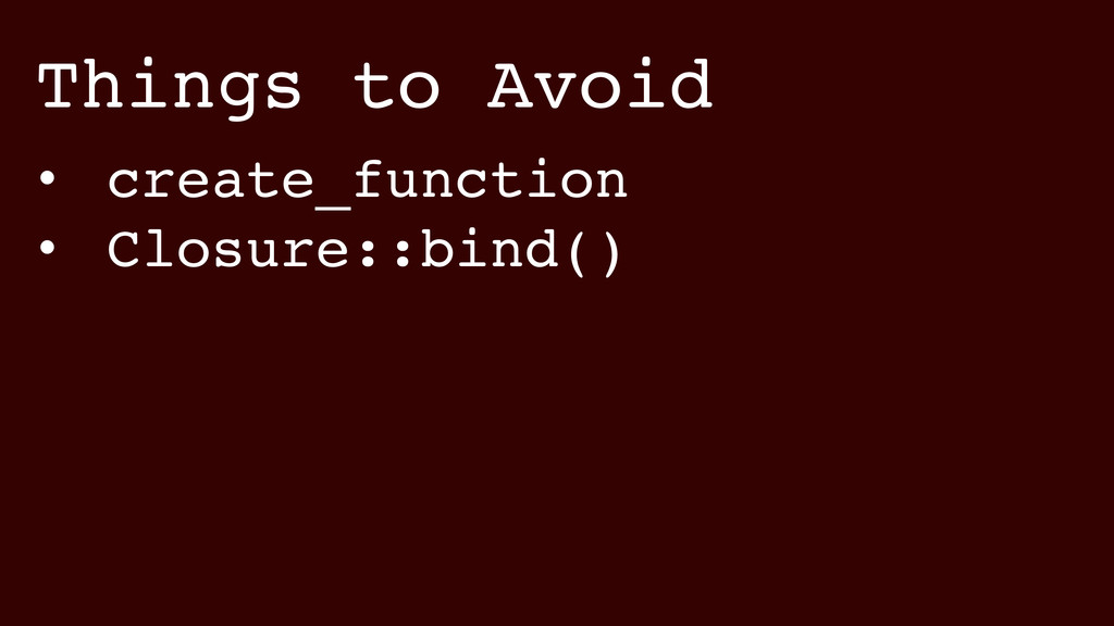 Things to Avoid • create_function! • Closure::b...