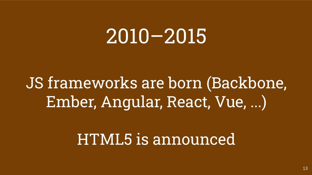 13 2010–2015 JS frameworks are born (Backbone, ...