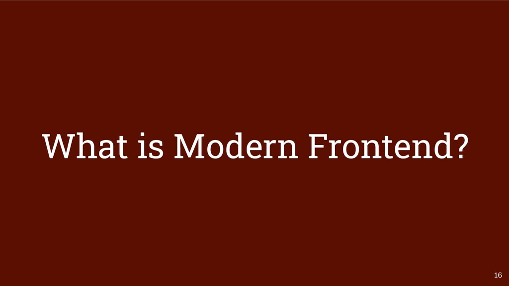 16 What is Modern Frontend?