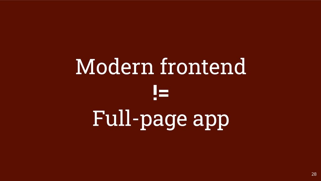 28 Modern frontend != Full-page app