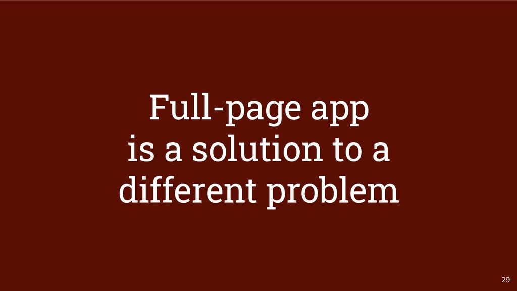 29 Full-page app is a solution to a different p...