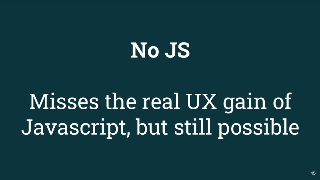 45 No JS Misses the real UX gain of Javascript,...