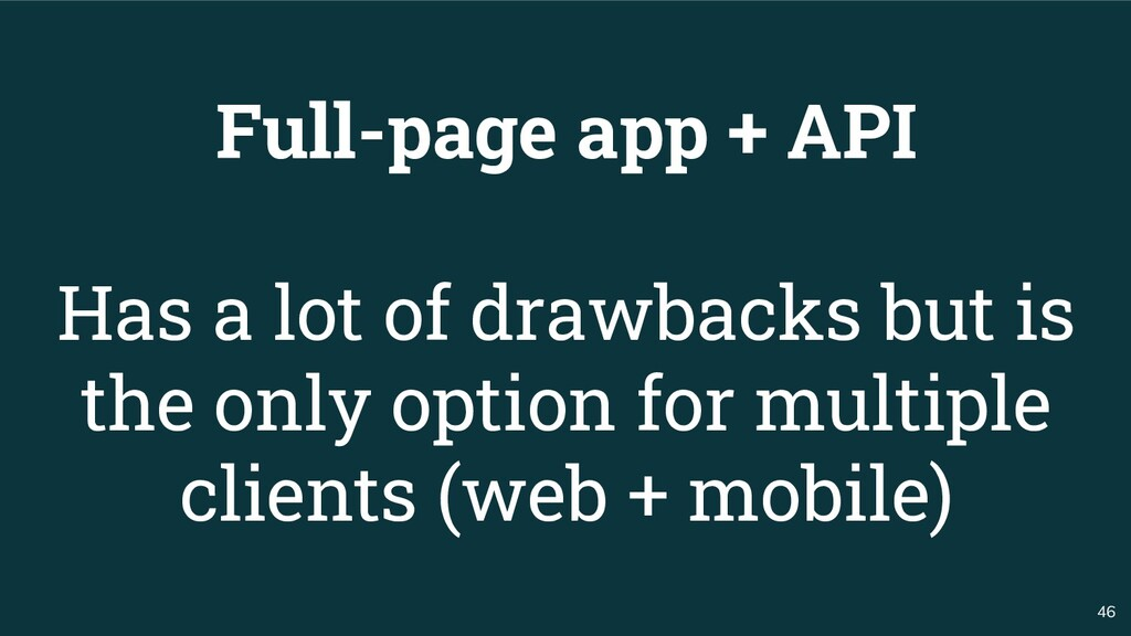 46 Full-page app + API Has a lot of drawbacks b...