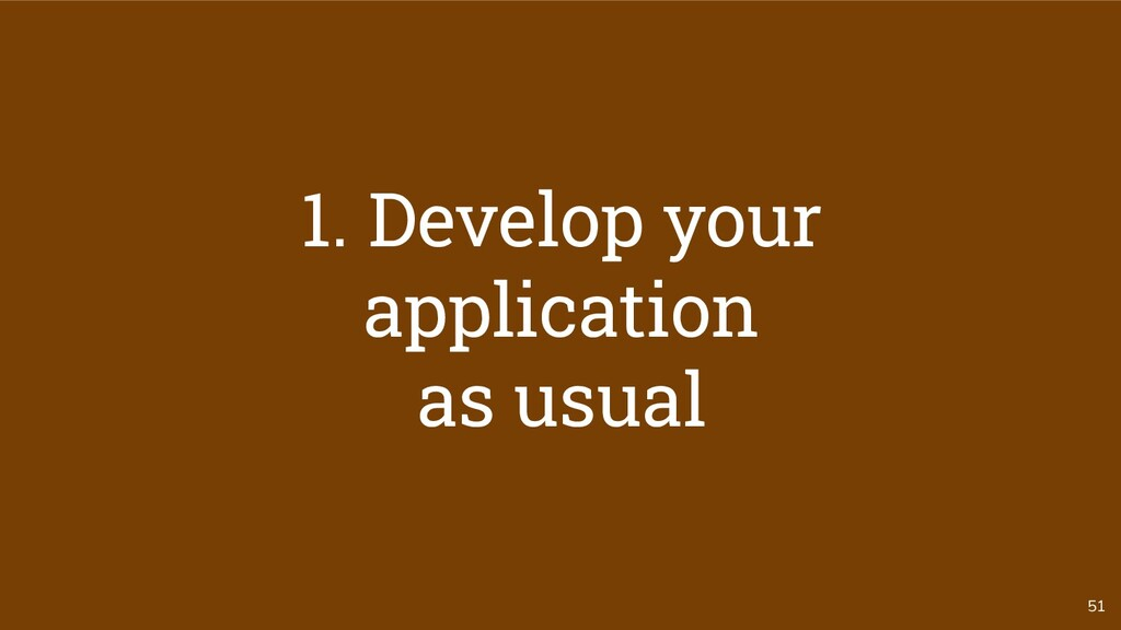 51 1. Develop your application as usual