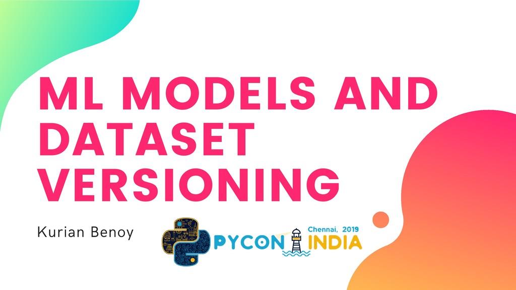 ML MODELS AND DATASET VERSIONING Kurian Benoy