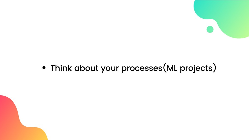 Think about your processes(ML projects)