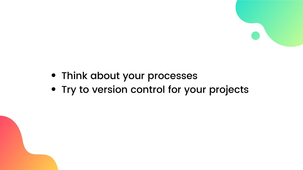 Think about your processes Try to version contr...