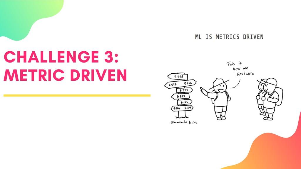 CHALLENGE 3: METRIC DRIVEN