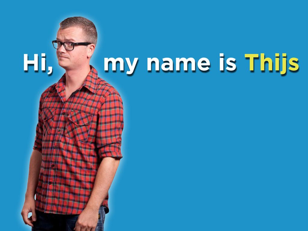 Hi, my name is Thijs