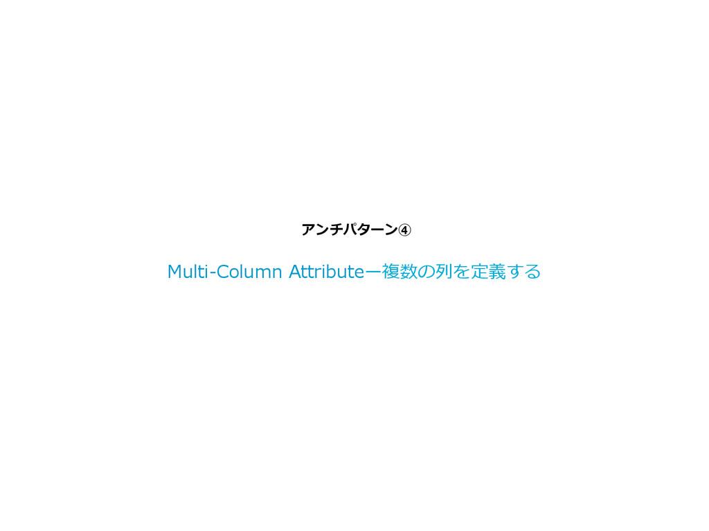 アンチパターン④ Multi-‐‑‒Column Attributeー複数の列列を定義する