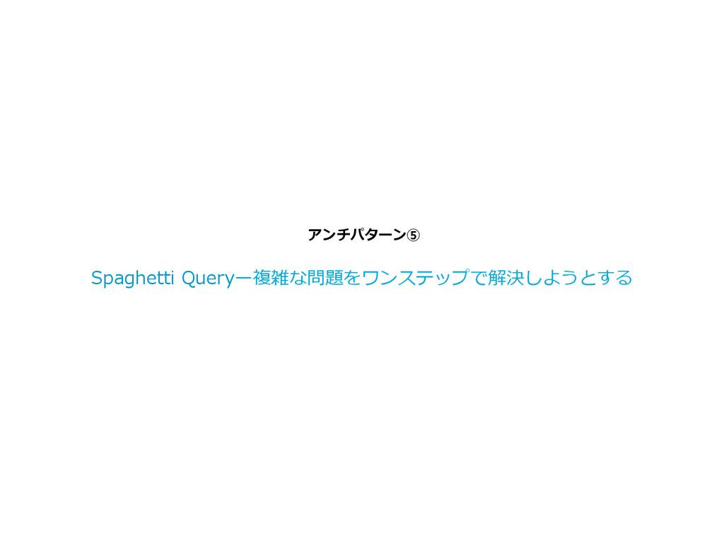アンチパターン⑤ Spaghetti Queryー複雑な問題をワンステップで解決しようと...